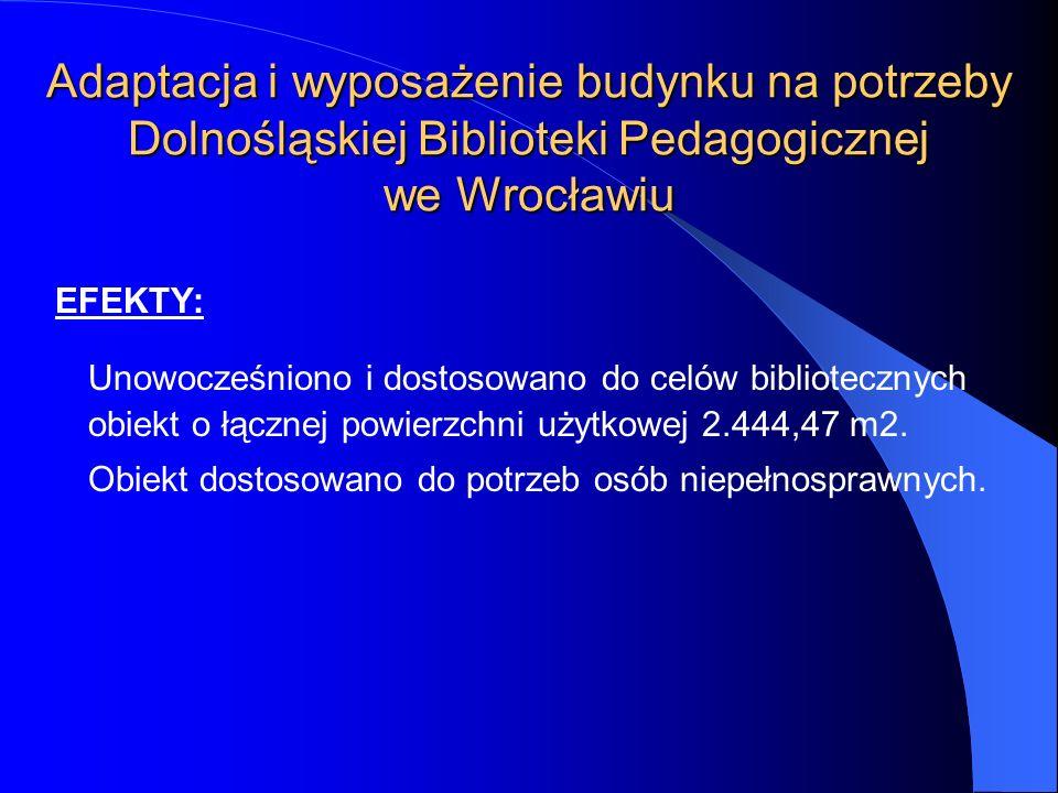Adaptacja i wyposażenie budynku na potrzeby Dolnośląskiej Biblioteki Pedagogicznej we Wrocławiu EFEKTY: Unowocześniono i dostosowano do celów bibliote
