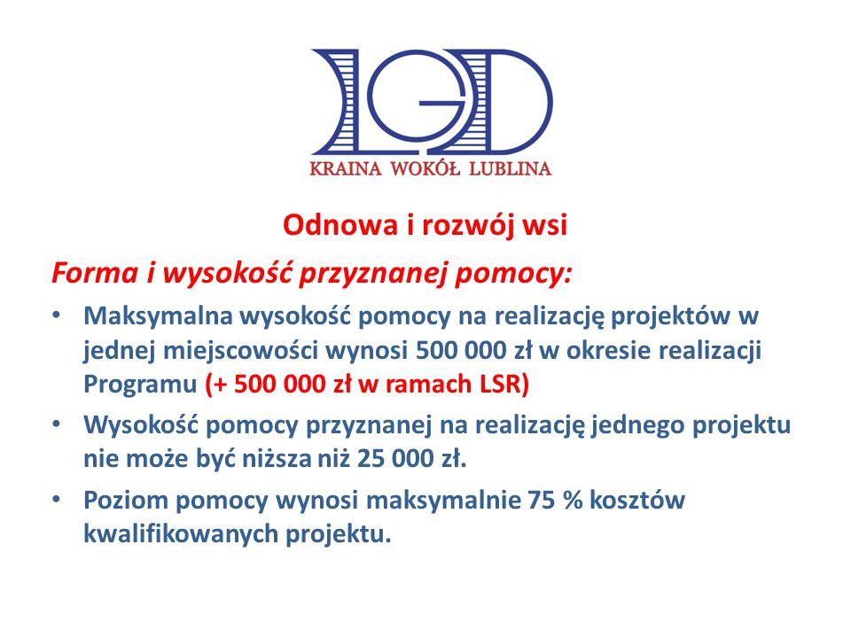 Odnowa i rozwój wsi Forma i wysokość przyznanej pomocy: Maksymalna wysokość pomocy na realizację projektów w jednej miejscowości wynosi 500 000 zł w okresie realizacji Programu (+ 500 000 zł w ramach LSR) Wysokość pomocy przyznanej na realizację jednego projektu nie może być niższa niż 25 000 zł.