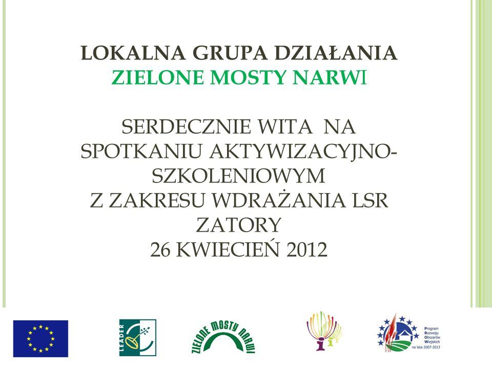 LOKALNA GRUPA DZIAŁANIA ZIELONE MOSTY NARW I SERDECZNIE WITA NA SPOTKANIU AKTYWIZACYJNO- SZKOLENIOWYM Z ZAKRESU WDRAŻANIA LSR ZATORY 26 KWIECIEŃ 2012