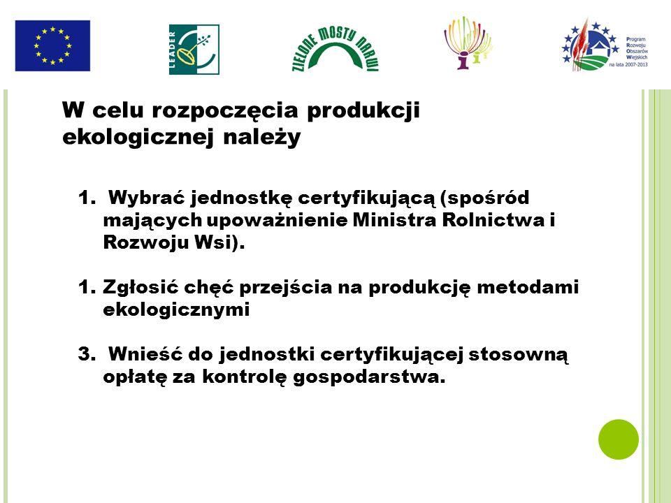 1. Wybrać jednostkę certyfikującą (spośród mających upoważnienie Ministra Rolnictwa i Rozwoju Wsi). 1.Zgłosić chęć przejścia na produkcję metodami eko