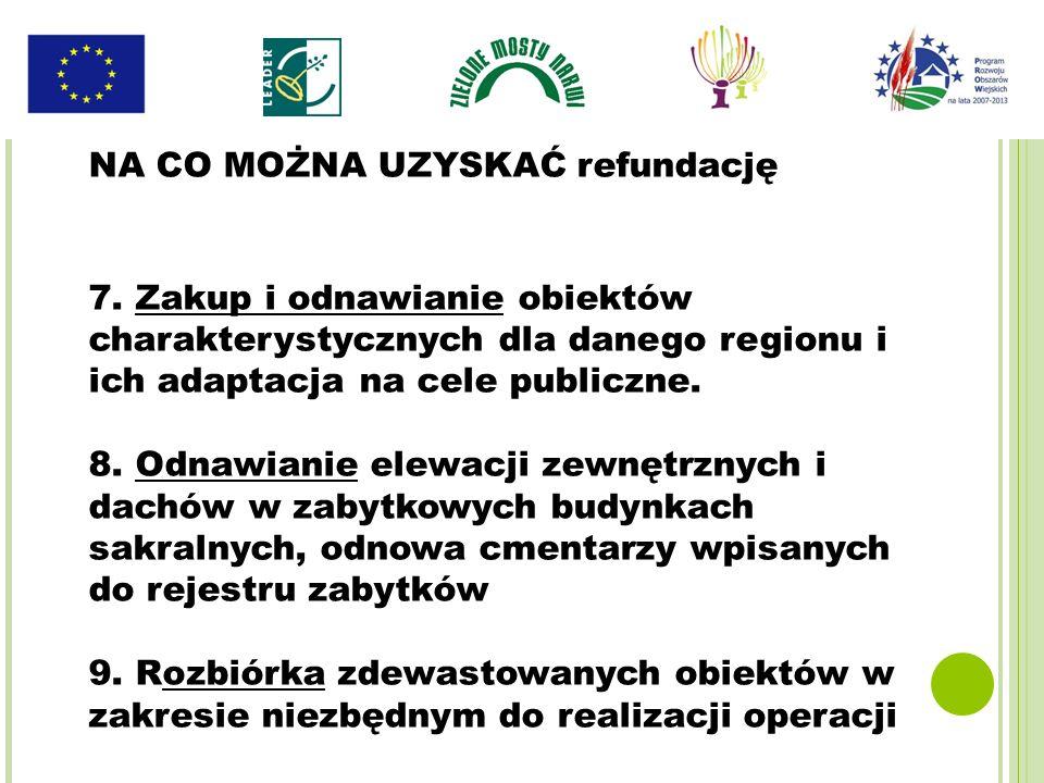 NA CO MOŻNA UZYSKAĆ refundację 7. Zakup i odnawianie obiektów charakterystycznych dla danego regionu i ich adaptacja na cele publiczne. 8. Odnawianie