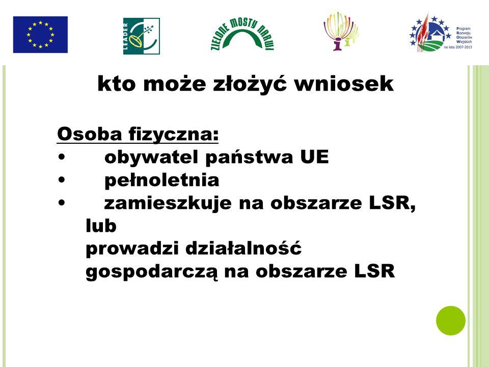 kto może złożyć wniosek Osoba fizyczna: obywatel państwa UE pełnoletnia zamieszkuje na obszarze LSR, lub prowadzi działalność gospodarczą na obszarze