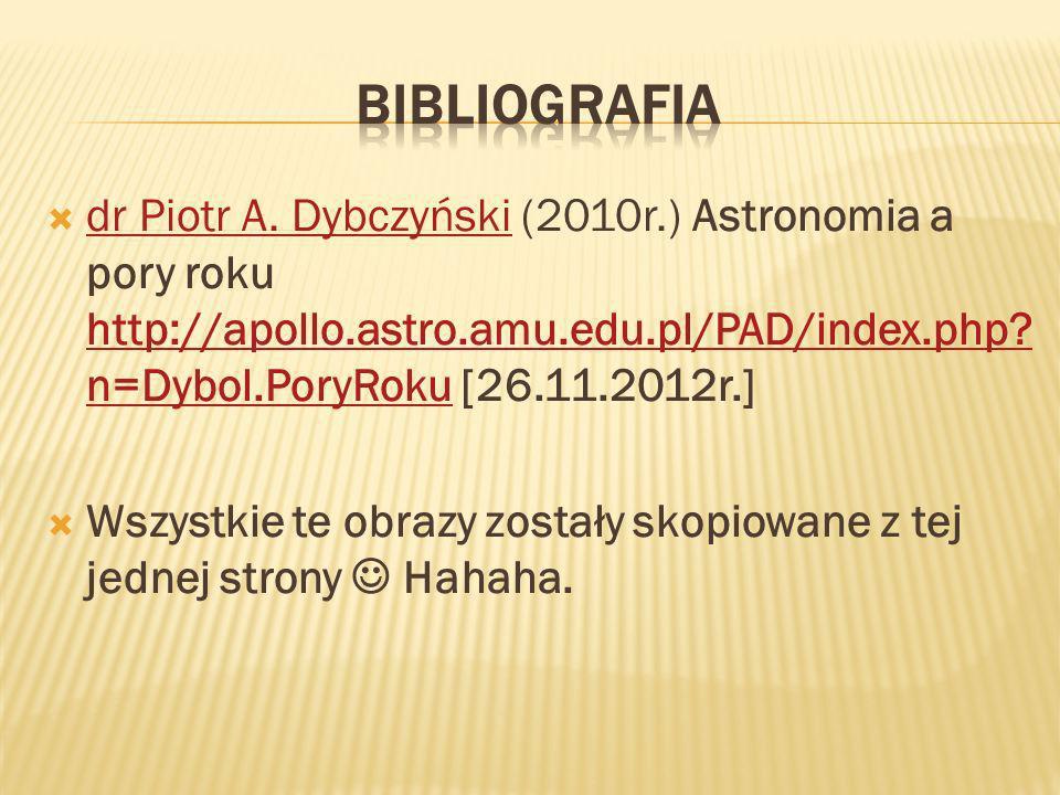dr Piotr A. Dybczyński (2010r.) Astronomia a pory roku http://apollo.astro.amu.edu.pl/PAD/index.php? n=Dybol.PoryRoku [26.11.2012r.] dr Piotr A. Dybcz