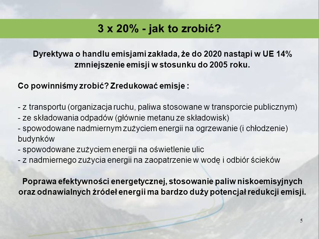 Efektywność energetyczna – powszechna korzyść Emisje z transportu -dzięki działaniom z zakresu organizacji ruchu można znacznie ograniczyć zużycie paliw, a dzięki zastosowaniu biopaliw w transporcie publicznym wyeliminować emisję CO2 obciążającą budżety Emisje ze składowania odpadów -Wdrożenie dyrektywy o składowaniu nie tylko wyeliminuje znaczną część emisji metanu, 23 razy bardziej obciążającego klimat, ale także pozwoli wykorzystywać biomasę do celów energetycznych Budynki -odpowiadają za niemal 40% zużycia energii, a tym samym emisji.