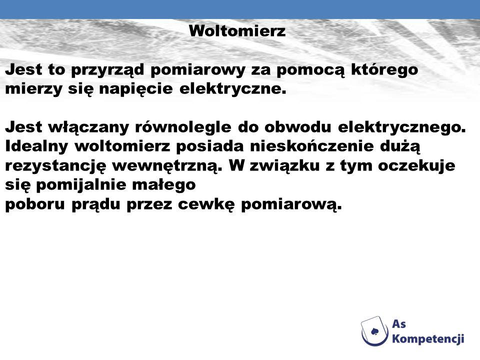 Woltomierz Jest to przyrząd pomiarowy za pomocą którego mierzy się napięcie elektryczne. Jest włączany równolegle do obwodu elektrycznego. Idealny wol