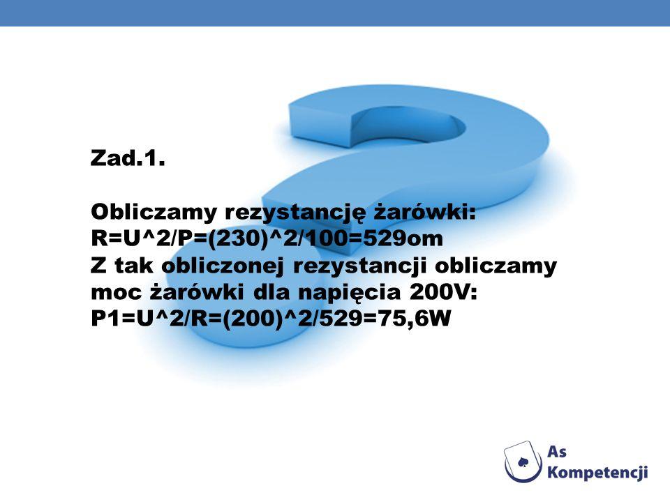 Zad.1. Obliczamy rezystancję żarówki: R=U^2/P=(230)^2/100=529om Z tak obliczonej rezystancji obliczamy moc żarówki dla napięcia 200V: P1=U^2/R=(200)^2