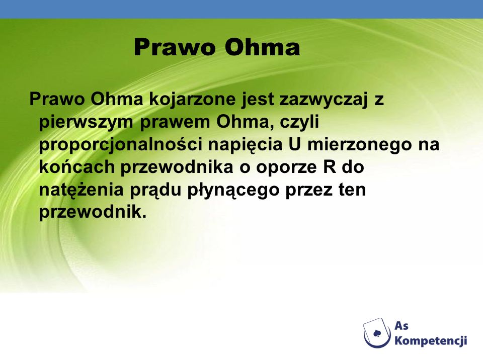 Prawo Ohma Prawo Ohma kojarzone jest zazwyczaj z pierwszym prawem Ohma, czyli proporcjonalności napięcia U mierzonego na końcach przewodnika o oporze
