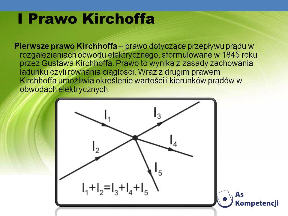 I Prawo Kirchoffa Pierwsze prawo Kirchhoffa – prawo dotyczące przepływu prądu w rozgałęzieniach obwodu elektrycznego, sformułowane w 1845 roku przez G