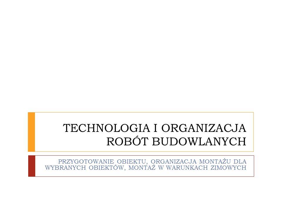 TECHNOLOGIA I ORGANIZACJA ROBÓT BUDOWLANYCH PRZYGOTOWANIE OBIEKTU, ORGANIZACJA MONTAŻU DLA WYBRANYCH OBIEKTÓW, MONTAŻ W WARUNKACH ZIMOWYCH