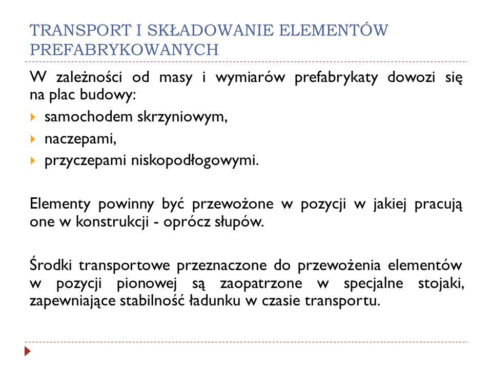TRANSPORT I SKŁADOWANIE ELEMENTÓW PREFABRYKOWANYCH W zależności od masy i wymiarów prefabrykaty dowozi się na plac budowy: samochodem skrzyniowym, nac