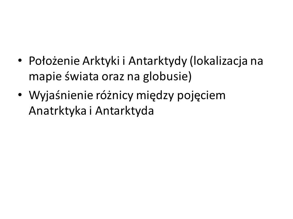 Położenie Arktyki i Antarktydy (lokalizacja na mapie świata oraz na globusie) Wyjaśnienie różnicy między pojęciem Anatrktyka i Antarktyda