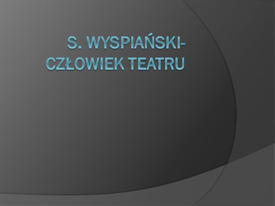 Teatr mój widz ę ogromny Stanisław Wyspiański, mimo iż nie był zawodowo związany z teatrem, był artystą teatru.