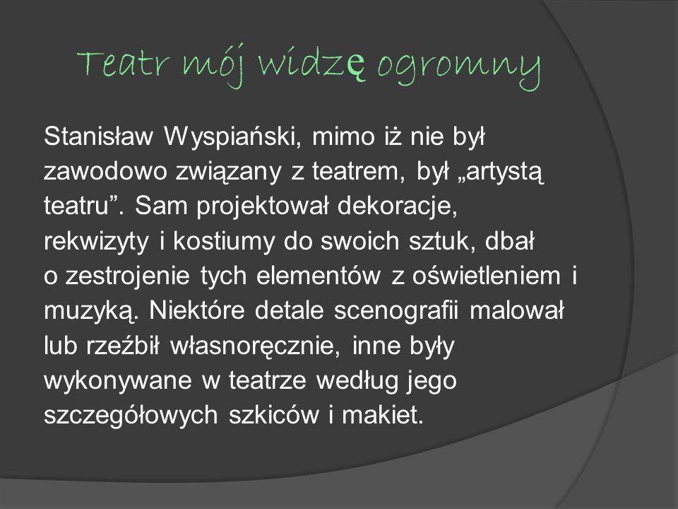 Teatr mój widz ę ogromny Stanisław Wyspiański, mimo iż nie był zawodowo związany z teatrem, był artystą teatru. Sam projektował dekoracje, rekwizyty i
