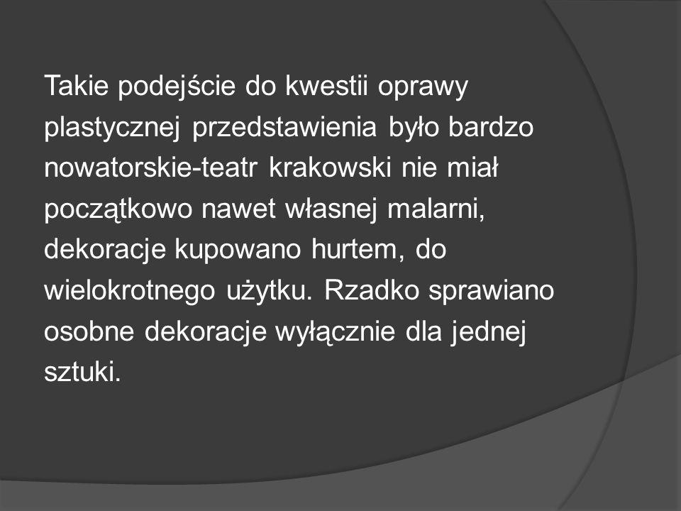Takie podejście do kwestii oprawy plastycznej przedstawienia było bardzo nowatorskie-teatr krakowski nie miał początkowo nawet własnej malarni, dekora