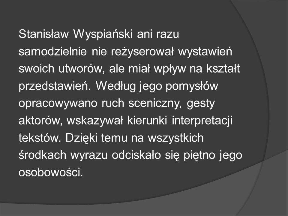 Stanisław Wyspiański ani razu samodzielnie nie reżyserował wystawień swoich utworów, ale miał wpływ na kształt przedstawień. Według jego pomysłów opra