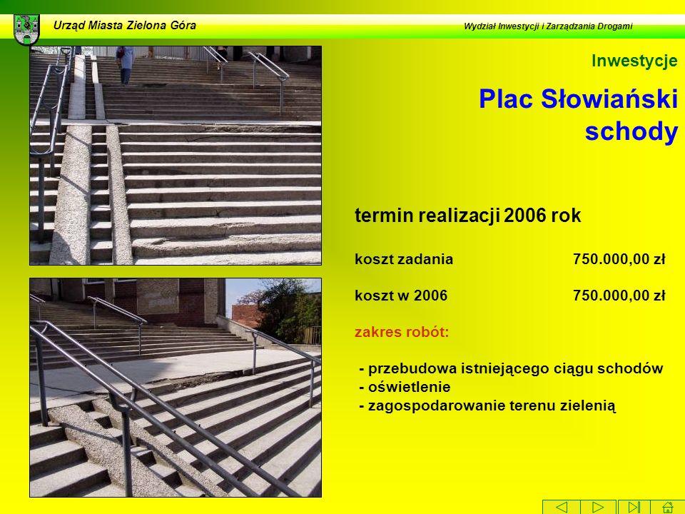 Plac Słowiański schody Urząd Miasta Zielona Góra Wydział Inwestycji i Zarządzania Drogami Inwestycje termin realizacji 2006 rok koszt zadania 750.000,00 zł koszt w 2006 750.000,00 zł zakres robót: - przebudowa istniejącego ciągu schodów - oświetlenie - zagospodarowanie terenu zielenią