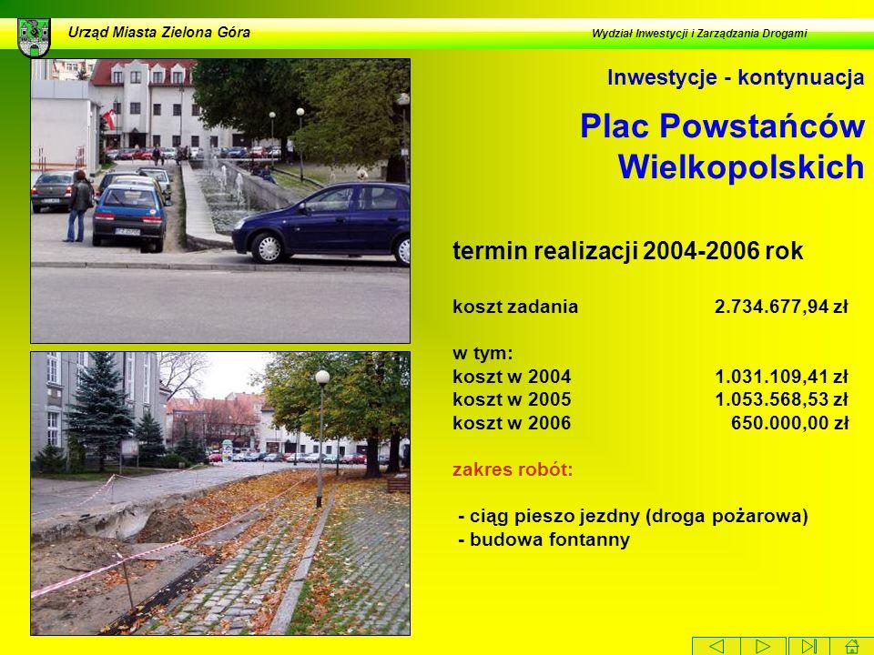 Plac Powstańców Wielkopolskich Urząd Miasta Zielona Góra Wydział Inwestycji i Zarządzania Drogami Inwestycje - kontynuacja termin realizacji 2004-2006 rok koszt zadania 2.734.677,94 zł w tym: koszt w 20041.031.109,41 zł koszt w 20051.053.568,53 zł koszt w 2006 650.000,00 zł zakres robót: - ciąg pieszo jezdny (droga pożarowa) - budowa fontanny