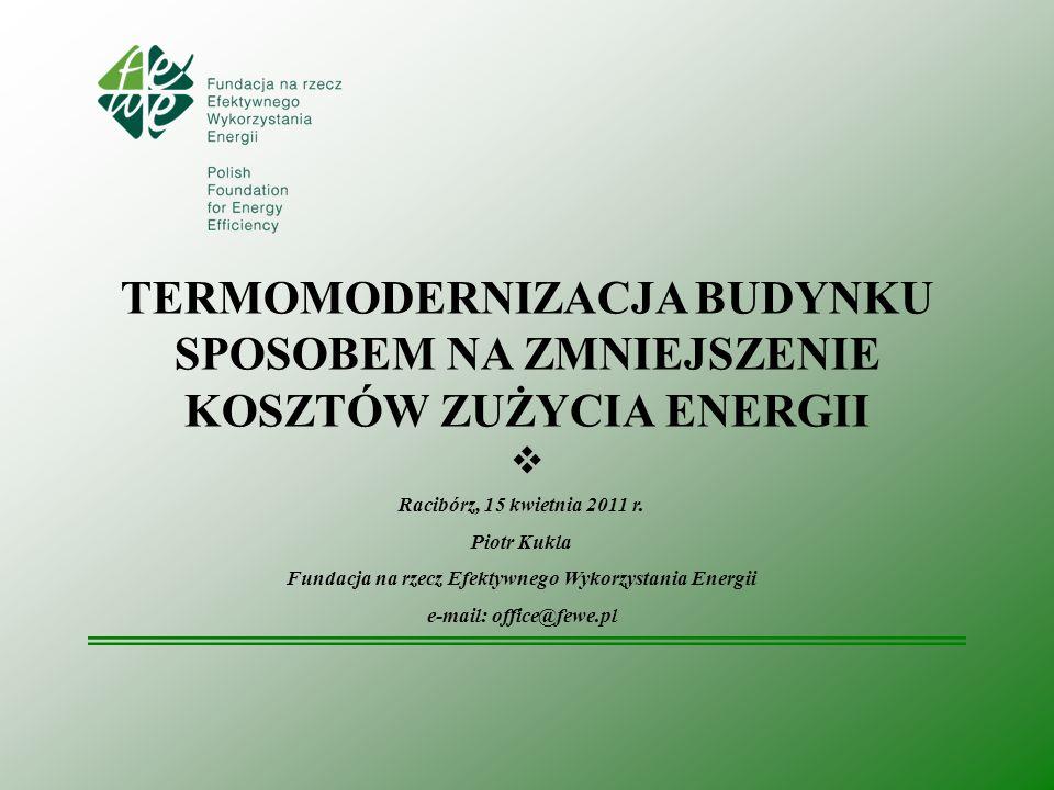 TERMOMODERNIZACJA BUDYNKU SPOSOBEM NA ZMNIEJSZENIE KOSZTÓW ZUŻYCIA ENERGII Racibórz, 15 kwietnia 2011 r. Piotr Kukla Fundacja na rzecz Efektywnego Wyk