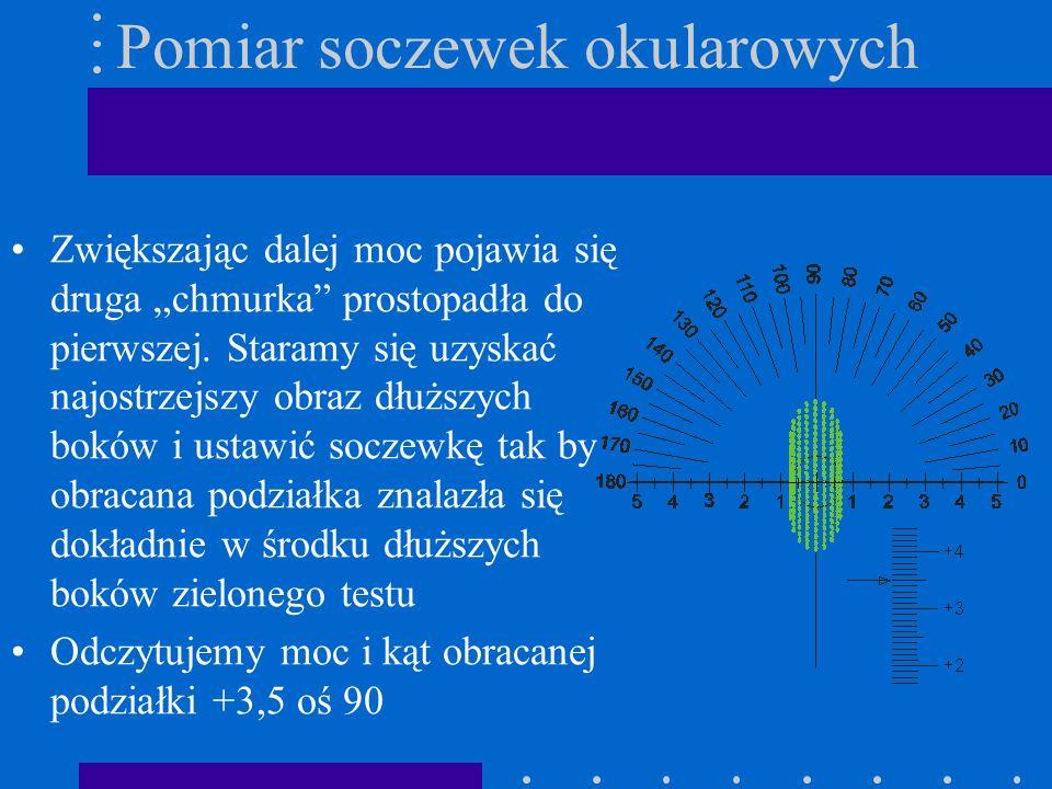 Pomiar soczewek okularowych Zwiększając dalej moc pojawia się druga chmurka prostopadła do pierwszej. Staramy się uzyskać najostrzejszy obraz dłuższyc