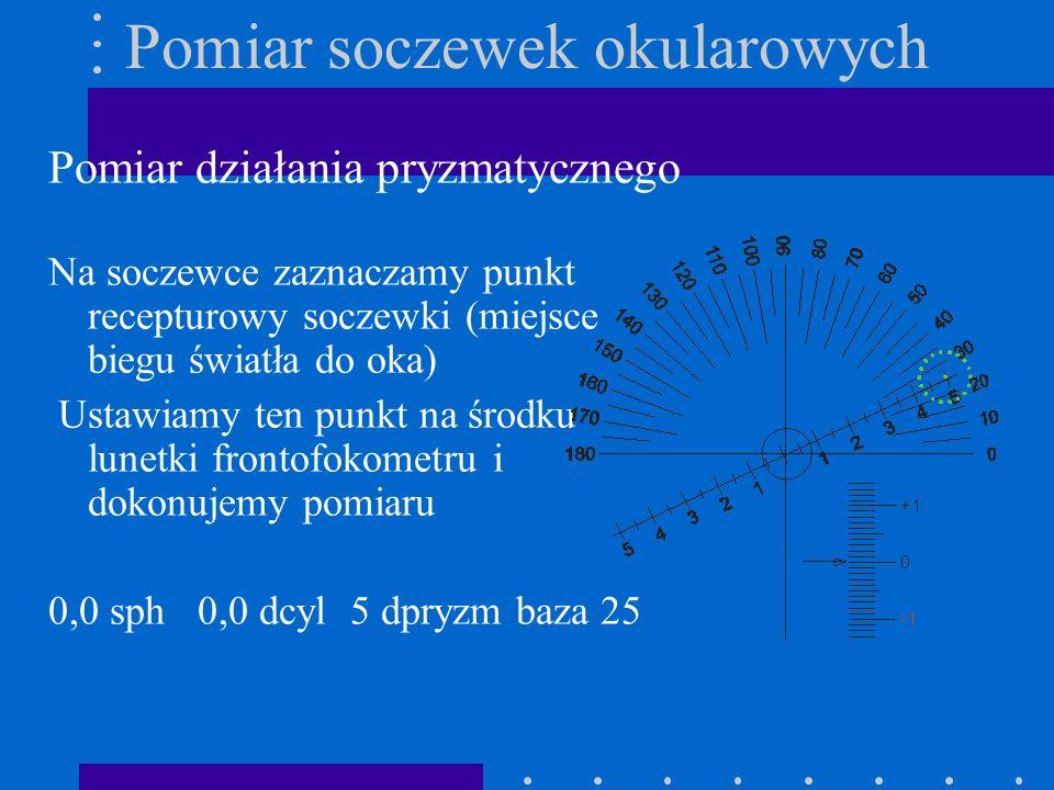 Pomiar soczewek okularowych Pomiar działania pryzmatycznego Na soczewce zaznaczamy punkt recepturowy soczewki (miejsce biegu światła do oka) Ustawiamy