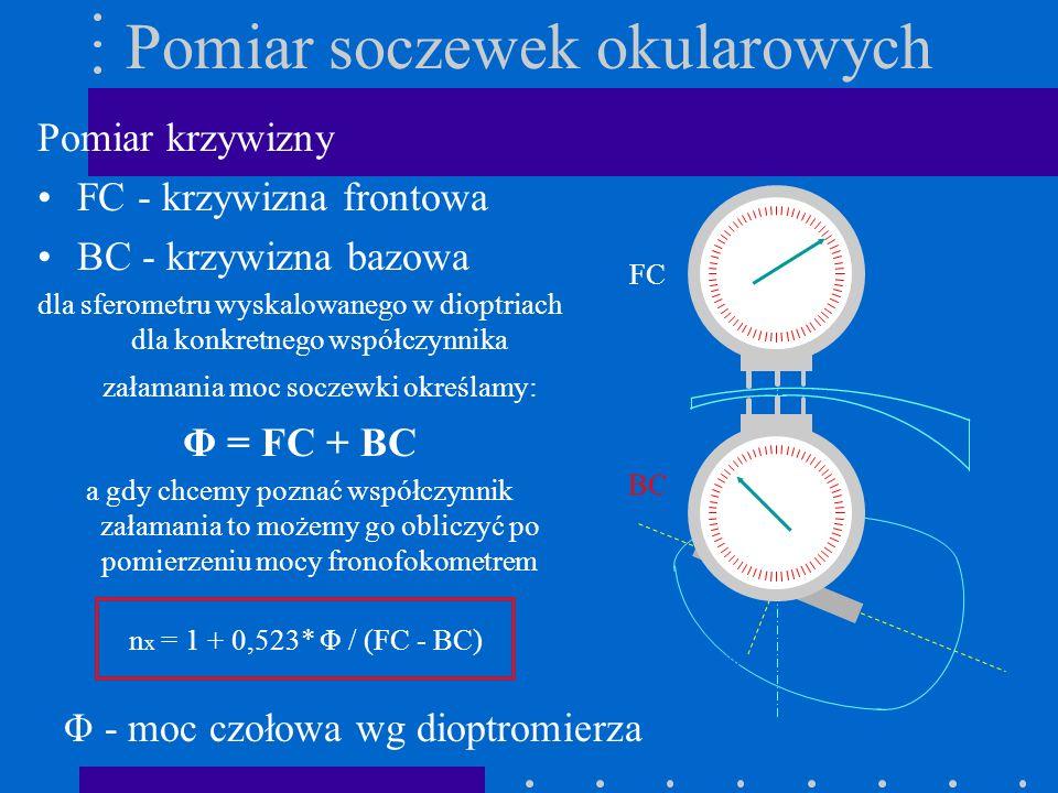 Pomiar soczewek okularowych Pomiar krzywizny FC - krzywizna frontowa BC - krzywizna bazowa dla sferometru wyskalowanego w dioptriach dla konkretnego w