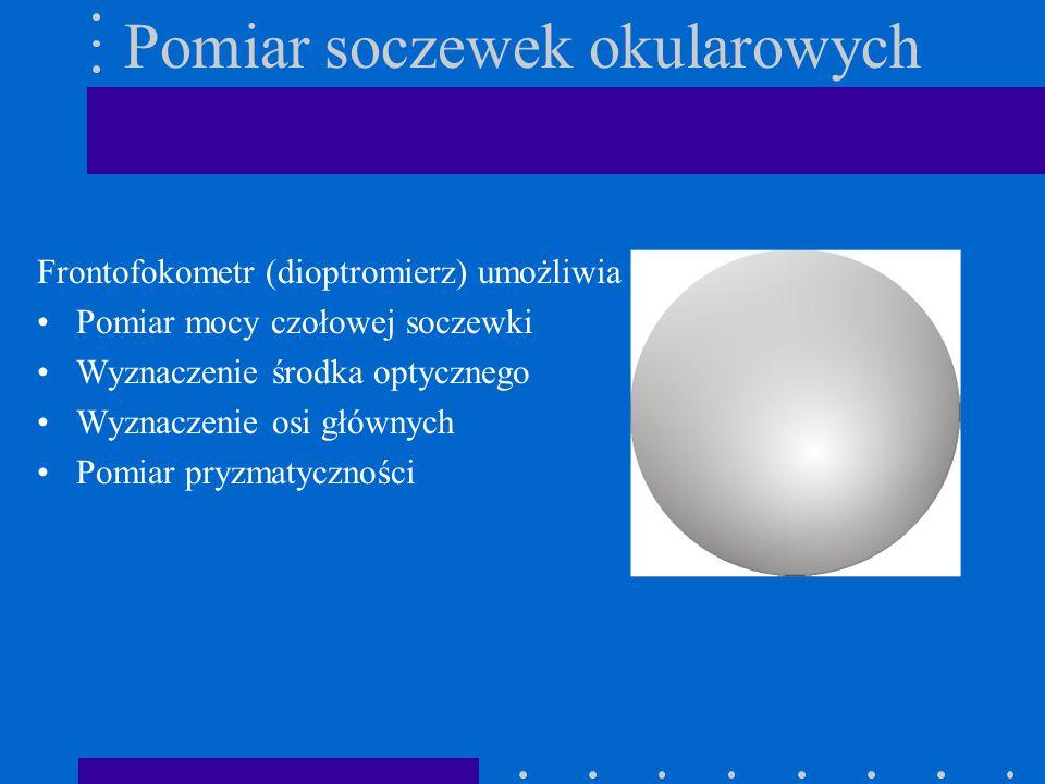 Pomiar soczewek okularowych Frontofokometr (dioptromierz) umożliwia : Pomiar mocy czołowej soczewki Wyznaczenie środka optycznego Wyznaczenie osi głów