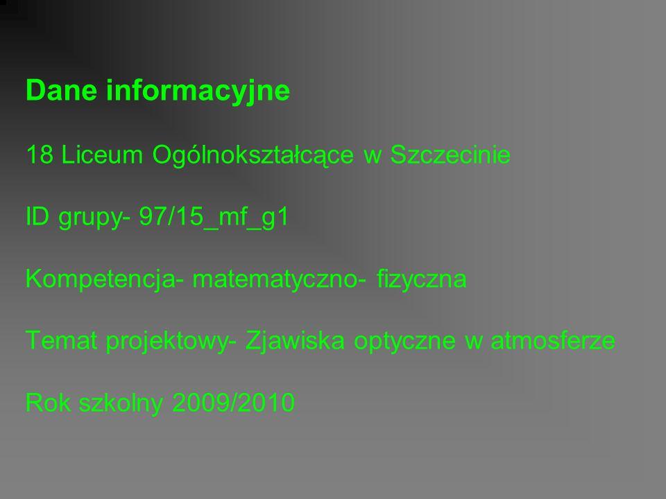 Dane informacyjne 18 Liceum Ogólnokształcące w Szczecinie ID grupy- 97/15_mf_g1 Kompetencja- matematyczno- fizyczna Temat projektowy- Zjawiska optyczne w atmosferze Rok szkolny 2009/2010
