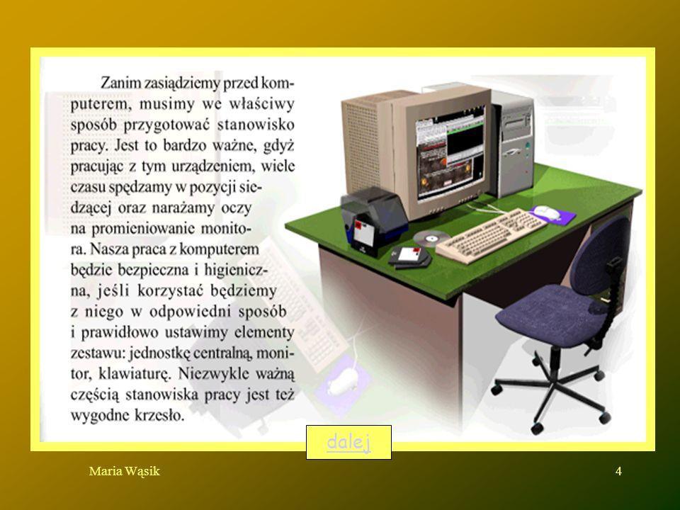 Maria Wąsik5 Właściwe oświetlenie pomieszczenia i ustawienie monitora Odpowiednia pozycja myszy, ekranu i klawiatury Właściwa wysokość biurka Używanie komfortowych krzeseł z komfortowym oparciem pleców monitorklawiaturakrzesłobiurkodalej