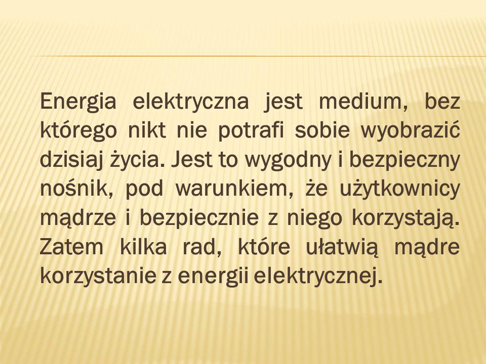 Energia elektryczna jest medium, bez którego nikt nie potrafi sobie wyobrazić dzisiaj życia. Jest to wygodny i bezpieczny nośnik, pod warunkiem, że uż
