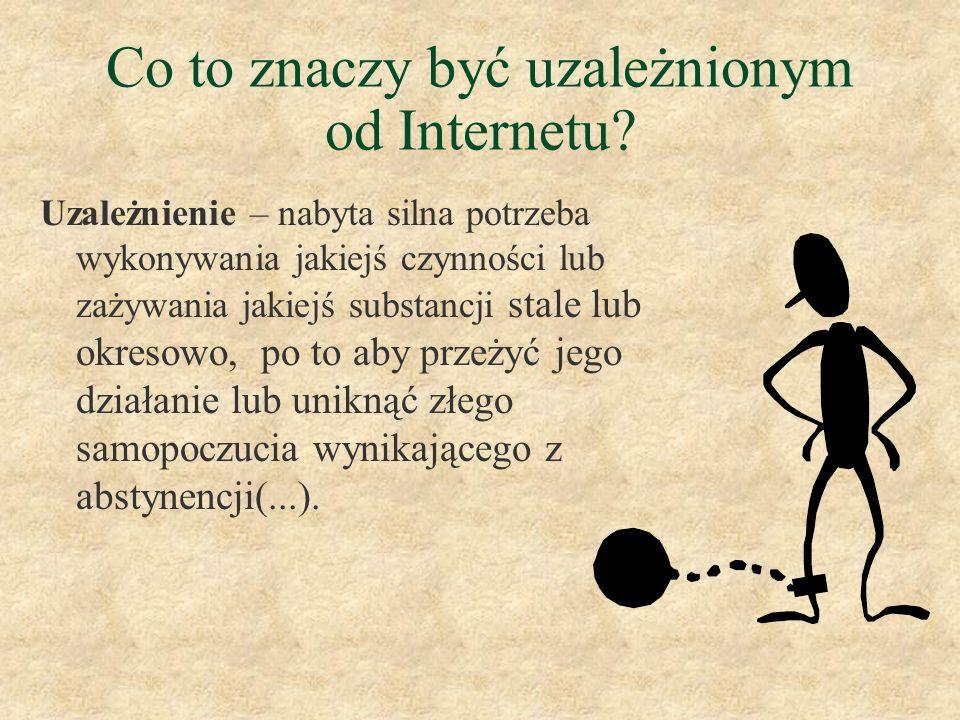 Co to znaczy być uzależnionym od Internetu? Uzależnienie – nabyta silna potrzeba wykonywania jakiejś czynności lub zażywania jakiejś substancji stale