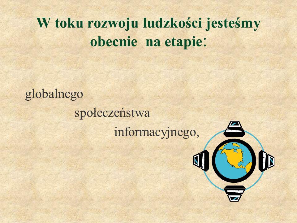 W toku rozwoju ludzkości jesteśmy obecnie na etapie : globalnego społeczeństwa informacyjnego,