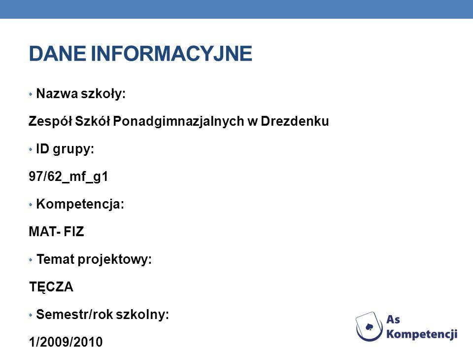 DANE INFORMACYJNE Nazwa szkoły: Zespół Szkół Ponadgimnazjalnych w Drezdenku ID grupy: 97/62_mf_g1 Kompetencja: MAT- FIZ Temat projektowy: TĘCZA Semest