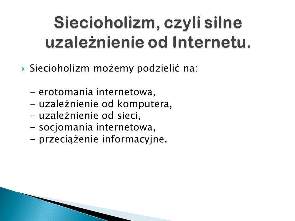 Siecioholizm możemy podzielić na: - erotomania internetowa, - uzależnienie od komputera, - uzależnienie od sieci, - socjomania internetowa, - przeciążenie informacyjne.