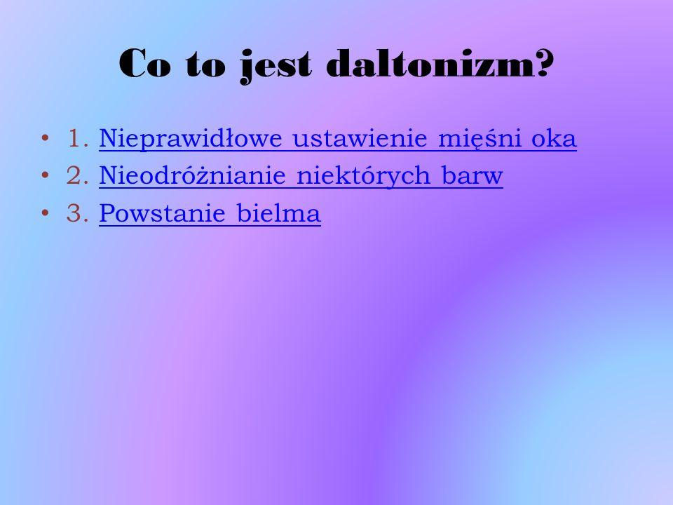 Co to jest daltonizm? 1. Nieprawidłowe ustawienie mięśni oka 2. Nieodróżnianie niektórych barw 3. Powstanie bielma