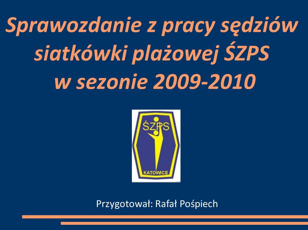 Sprawozdanie z pracy sędziów siatkówki plażowej ŚZPS w sezonie 2009-2010 Przygotował: Rafał Pośpiech