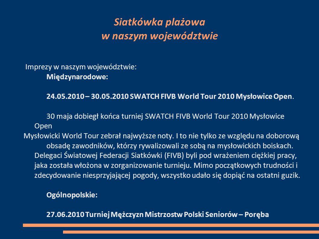 Siatkówka plażowa w naszym województwie Imprezy w naszym województwie: Międzynarodowe: 24.05.2010 – 30.05.2010 SWATCH FIVB World Tour 2010 Mysłowice Open.