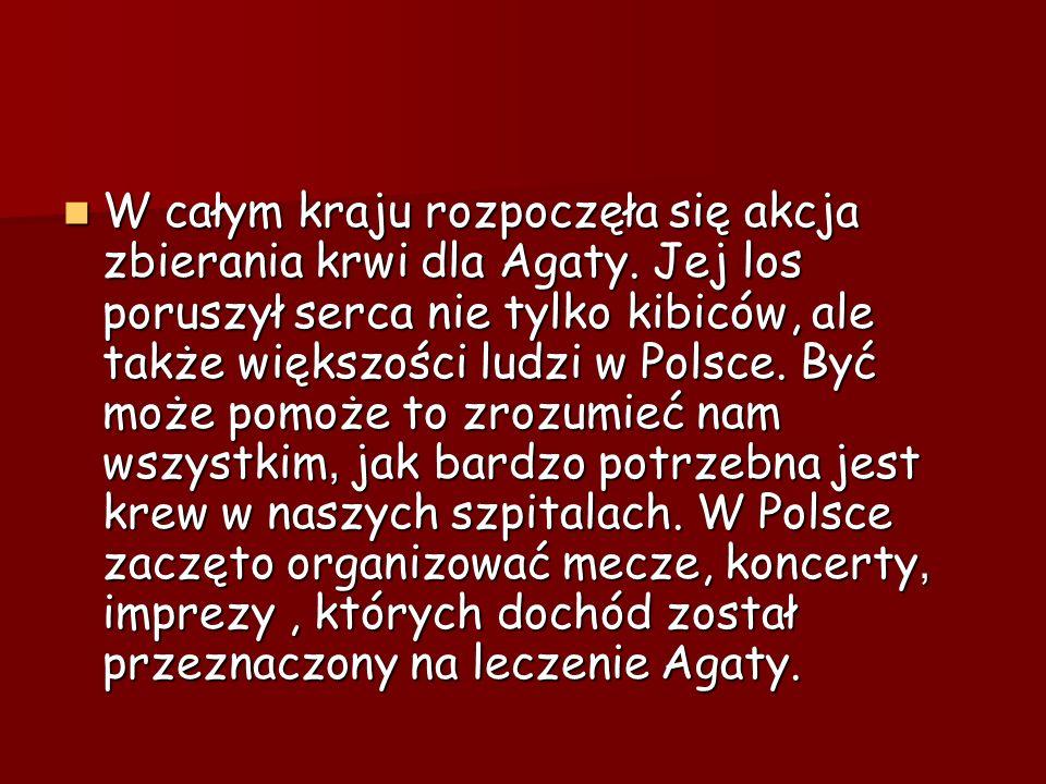 W całym kraju rozpoczęła się akcja zbierania krwi dla Agaty. Jej los poruszył serca nie tylko kibiców, ale także większości ludzi w Polsce. Być może p