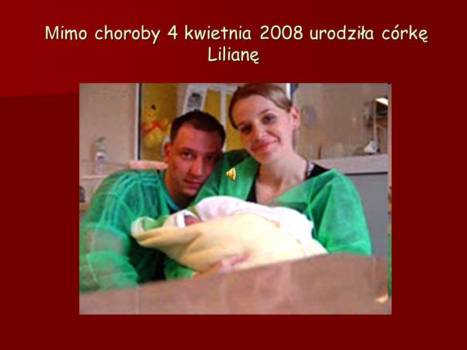M imo choroby 4 kwietnia 2008 urodziła córkę Lilianę M imo choroby 4 kwietnia 2008 urodziła córkę Lilianę
