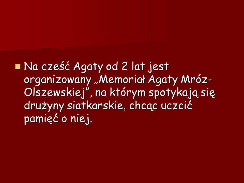 Na cześć Agaty od 2 lat jest organizowany Memoriał Agaty Mróz- Olszewskiej, na którym spotykają się drużyny siatkarskie, chcąc uczcić pamięć o niej. N