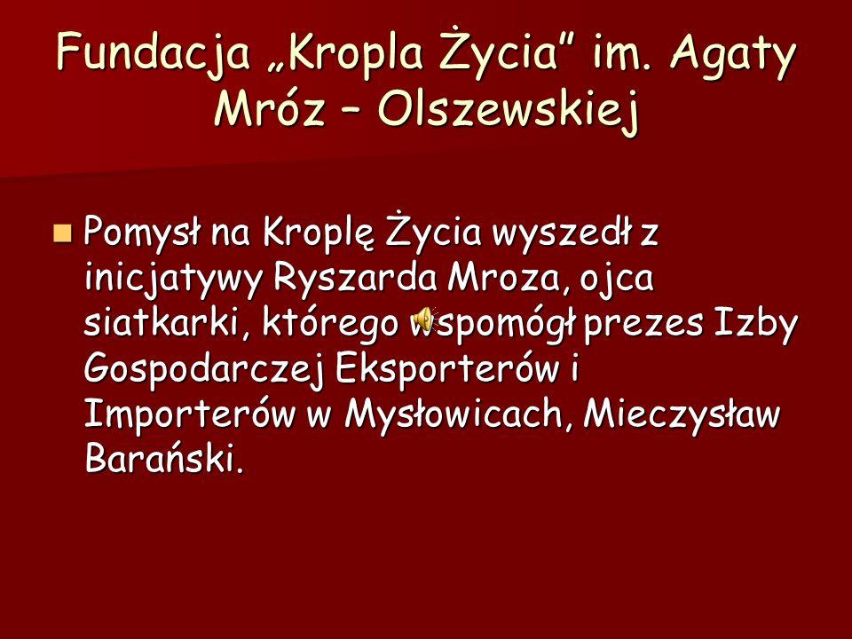 Fundacja Kropla Życia im. Agaty Mróz – Olszewskiej Pomysł na Kroplę Życia wyszedł z inicjatywy Ryszarda Mroza, ojca siatkarki, którego wspomógł prezes