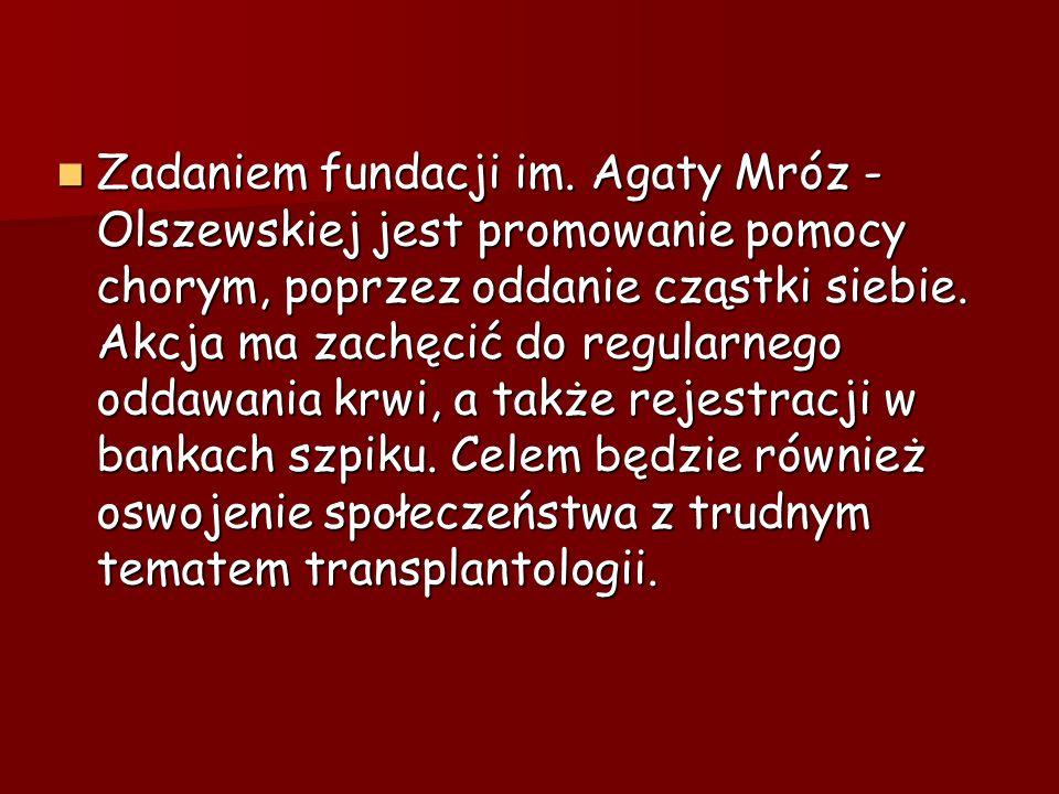 Zadaniem fundacji im. Agaty Mróz - Olszewskiej jest promowanie pomocy chorym, poprzez oddanie cząstki siebie. Akcja ma zachęcić do regularnego oddawan