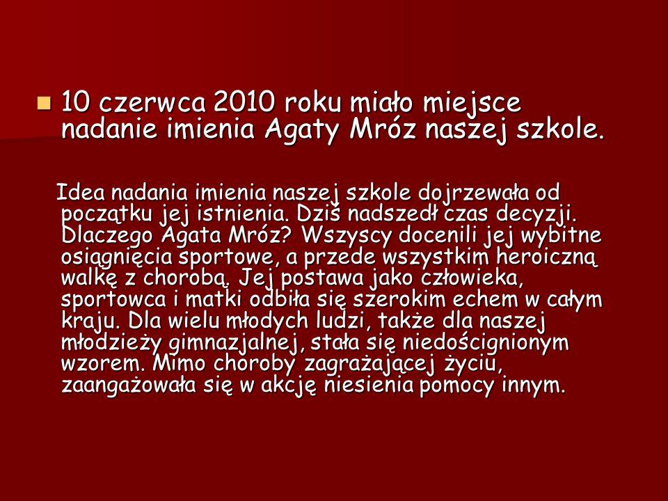 10 czerwca 2010 roku miało miejsce nadanie imienia Agaty Mróz naszej szkole. 10 czerwca 2010 roku miało miejsce nadanie imienia Agaty Mróz naszej szko