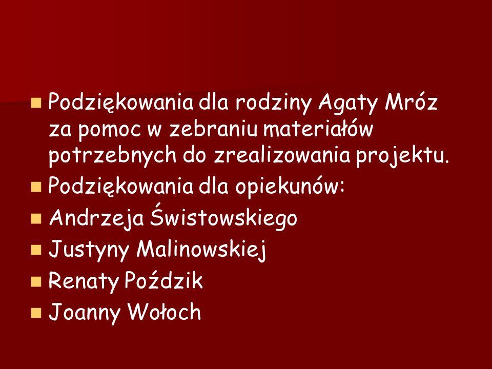 Podziękowania dla rodziny Agaty Mróz za pomoc w zebraniu materiałów potrzebnych do zrealizowania projektu. Podziękowania dla opiekunów: Andrzeja Świst