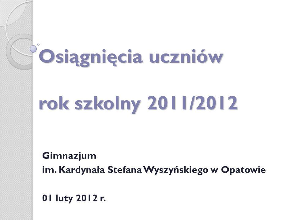 Osiągnięcia uczniów rok szkolny 2011/2012 Gimnazjum im. Kardynała Stefana Wyszyńskiego w Opatowie 01 luty 2012 r.