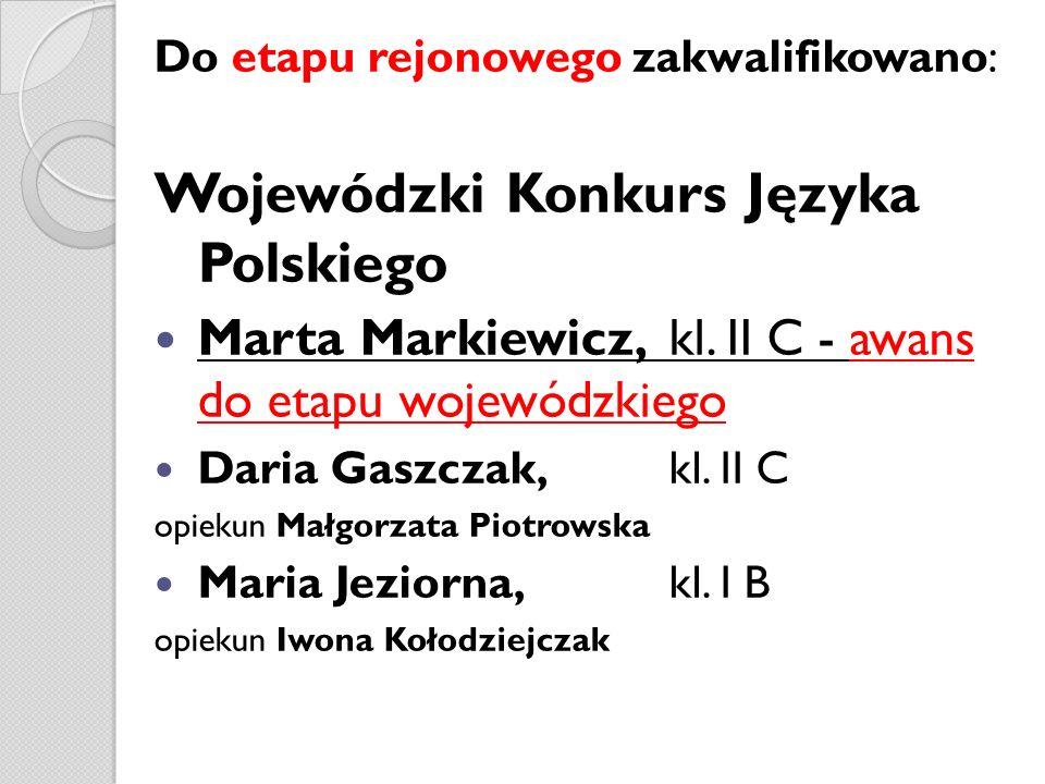 Do etapu rejonowego zakwalifikowano: Wojewódzki Konkurs Języka Polskiego Marta Markiewicz, kl. II C - awans do etapu wojewódzkiego Daria Gaszczak, kl.