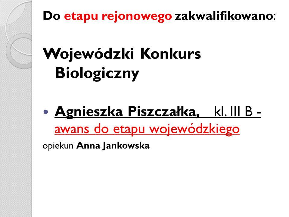 Do etapu rejonowego zakwalifikowano: Wojewódzki Konkurs Biologiczny Agnieszka Piszczałka, kl. III B - awans do etapu wojewódzkiego opiekun Anna Jankow