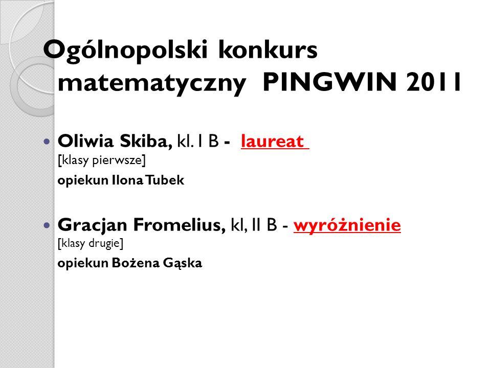 Ogólnopolski konkurs matematyczny PINGWIN 2011 Oliwia Skiba, kl. I B - laureat [klasy pierwsze] opiekun Ilona Tubek Gracjan Fromelius, kl, II B - wyró