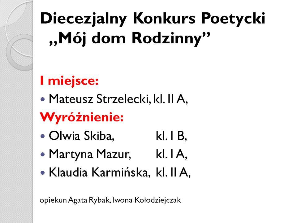 Diecezjalny Konkurs Poetycki Mój dom Rodzinny I miejsce: Mateusz Strzelecki, kl. II A, Wyróżnienie: Olwia Skiba, kl. I B, Martyna Mazur, kl. I A, Klau