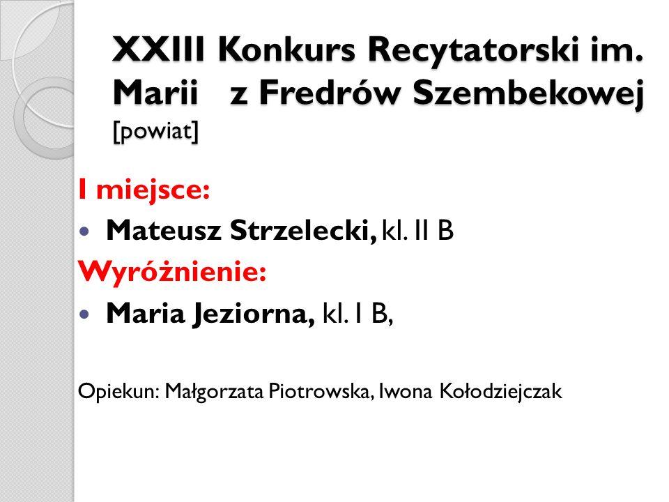 XXIII Konkurs Recytatorski im. Marii z Fredrów Szembekowej [powiat] I miejsce: Mateusz Strzelecki, kl. II B Wyróżnienie: Maria Jeziorna, kl. I B, Opie