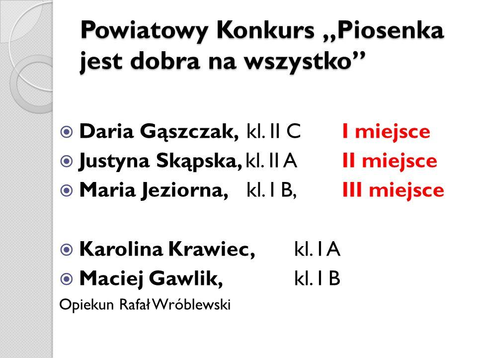 Powiatowy Konkurs Piosenka jest dobra na wszystko Daria Gąszczak, kl. II C I miejsce Justyna Skąpska, kl. II A II miejsce Maria Jeziorna, kl. I B, III